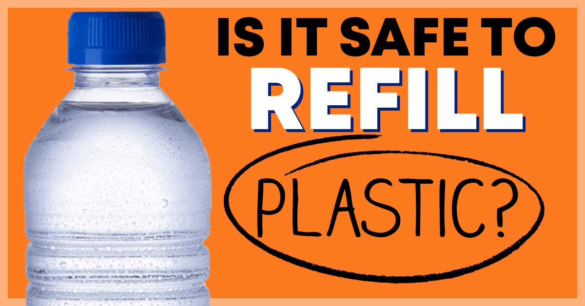 is it safe to refill plastic